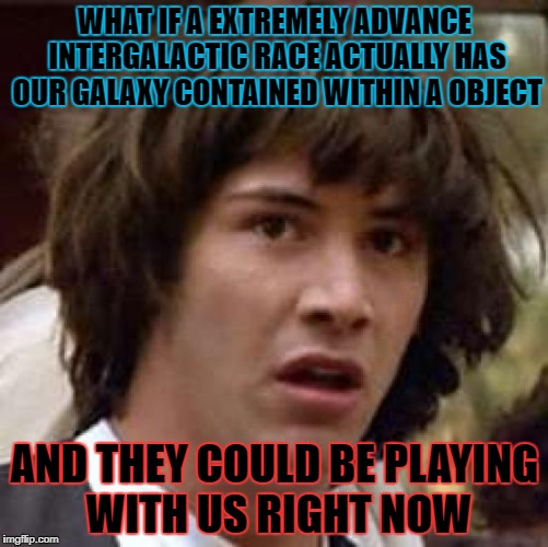 Conspiracy Keanu Meme | WHAT IF A EXTREMELY ADVANCE INTERGALACTIC RACE ACTUALLY HAS OUR GALAXY CONTAINED WITHIN A OBJECT AND THEY COULD BE PLAYING WITH US RIGHT NOW | image tagged in memes,conspiracy keanu | made w/ Imgflip meme maker
