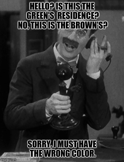 Back when the world was black and white... | HELLO? IS THIS THE GREEN'S  RESIDENCE? NO, THIS IS THE BROWN'S? SORRY, I MUST HAVE THE WRONG COLOR. | image tagged in groucho on the phone,memes,funny,phone | made w/ Imgflip meme maker