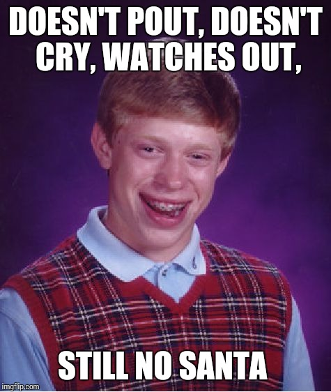 Better luck next time | DOESN'T POUT, DOESN'T CRY, WATCHES OUT, STILL NO SANTA | image tagged in memes,bad luck brian,christmas,santa | made w/ Imgflip meme maker