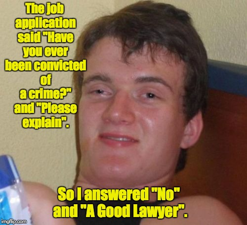 "10 Guy Meme | The job application said ""Have you ever been convicted of a crime?"" and ""Please explain"". So I answered ""No"" and ""A Good Lawyer"". 