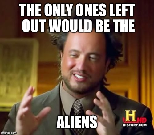 Ancient Aliens Meme | THE ONLY ONES LEFT OUT WOULD BE THE ALIENS | image tagged in memes,ancient aliens | made w/ Imgflip meme maker