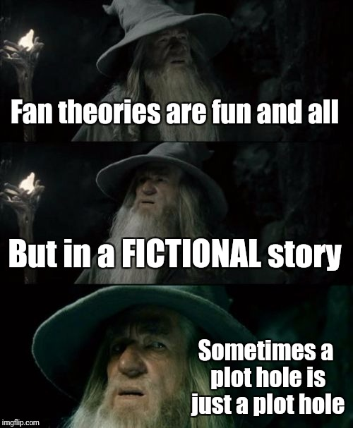 You don't need a conspiracy theory to explain every inconsistency | Fan theories are fun and all But in a FICTIONAL story Sometimes a plot hole is just a plot hole | image tagged in memes,confused gandalf | made w/ Imgflip meme maker