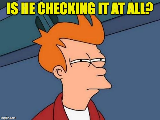 Futurama Fry Meme | IS HE CHECKING IT AT ALL? | image tagged in memes,futurama fry | made w/ Imgflip meme maker
