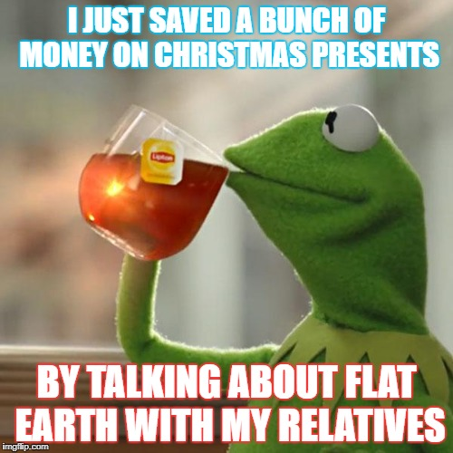 But Thats None Of My Business Meme | I JUST SAVED A BUNCH OF MONEY ON CHRISTMAS PRESENTS BY TALKING ABOUT FLAT EARTH WITH MY RELATIVES | image tagged in memes,but thats none of my business,kermit the frog | made w/ Imgflip meme maker