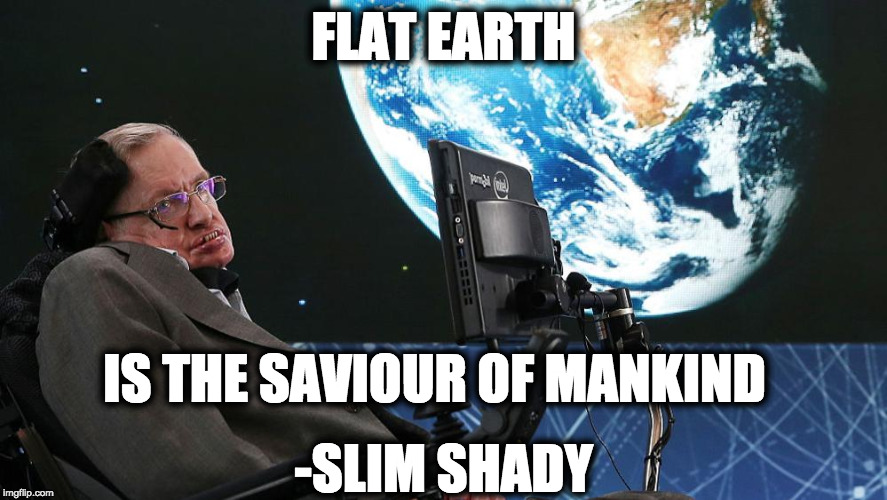 Saviour Of Mankind | FLAT EARTH IS THE SAVIOUR OF MANKIND -SLIM SHADY | image tagged in stephen hawking,flat earth,slim shady,globexit | made w/ Imgflip meme maker