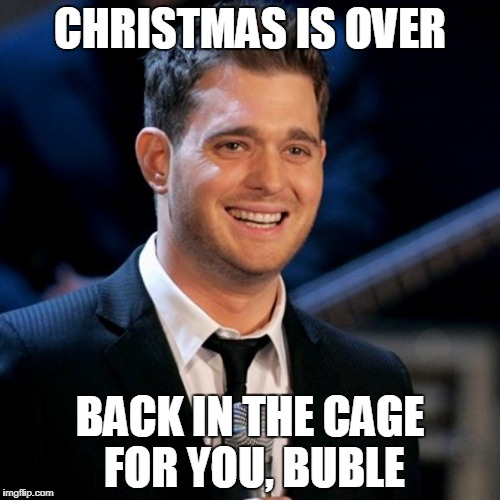 Until next year | CHRISTMAS IS OVER BACK IN THE CAGE FOR YOU, BUBLE | image tagged in christmas,christmas music | made w/ Imgflip meme maker
