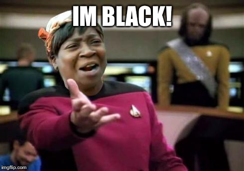 Scotty you jackass! | IM BLACK! | image tagged in aint nobody wtf time,why memer,the az side,funny star trek | made w/ Imgflip meme maker