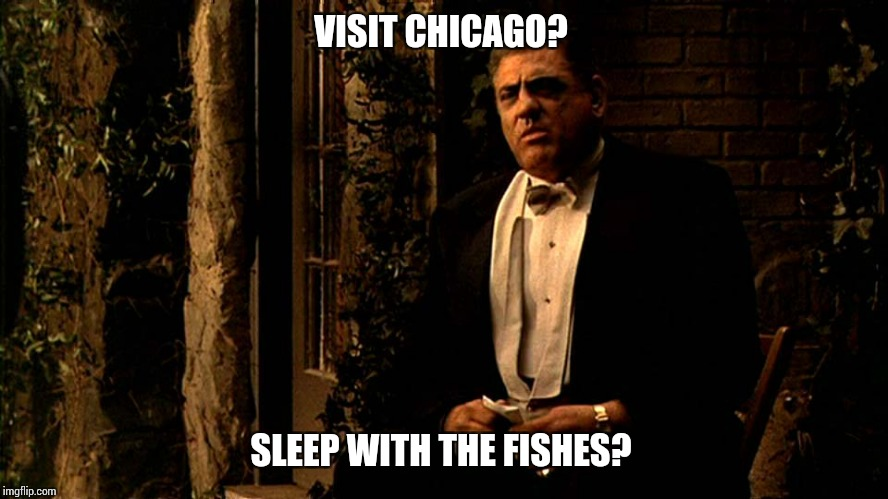 VISIT CHICAGO? SLEEP WITH THE FISHES? | image tagged in luca outside | made w/ Imgflip meme maker