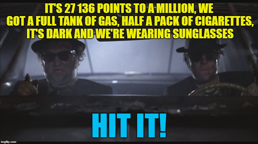 IT'S 27 136 POINTS TO A MILLION, WE GOT A FULL TANK OF GAS, HALF A PACK OF CIGARETTES, IT'S DARK AND WE'RE WEARING SUNGLASSES HIT IT! | made w/ Imgflip meme maker