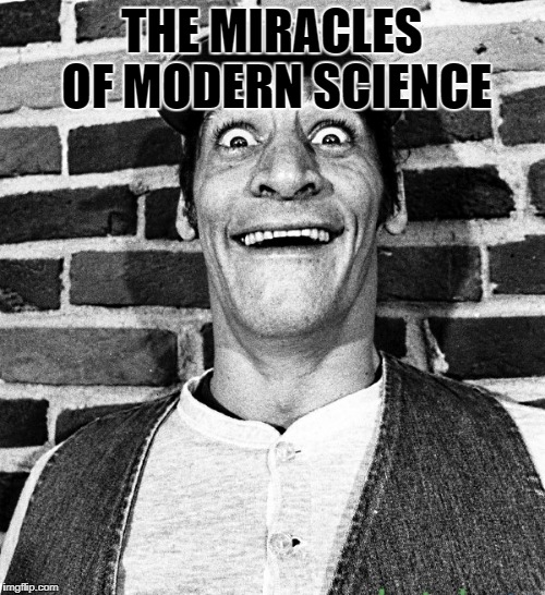 know what i mean Vern? | THE MIRACLES OF MODERN SCIENCE | image tagged in know what i mean vern | made w/ Imgflip meme maker