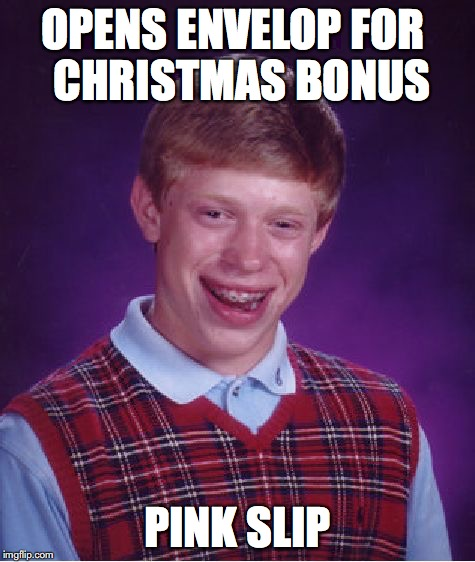 Bad Luck Brian Meme | OPENS ENVELOP FOR  CHRISTMAS BONUS PINK SLIP | image tagged in memes,bad luck brian | made w/ Imgflip meme maker