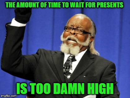 Too Damn High Meme | THE AMOUNT OF TIME TO WAIT FOR PRESENTS IS TOO DAMN HIGH | image tagged in memes,too damn high | made w/ Imgflip meme maker