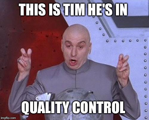 Dr Evil Laser Meme | THIS IS TIM HE'S IN QUALITY CONTROL | image tagged in memes,dr evil laser | made w/ Imgflip meme maker