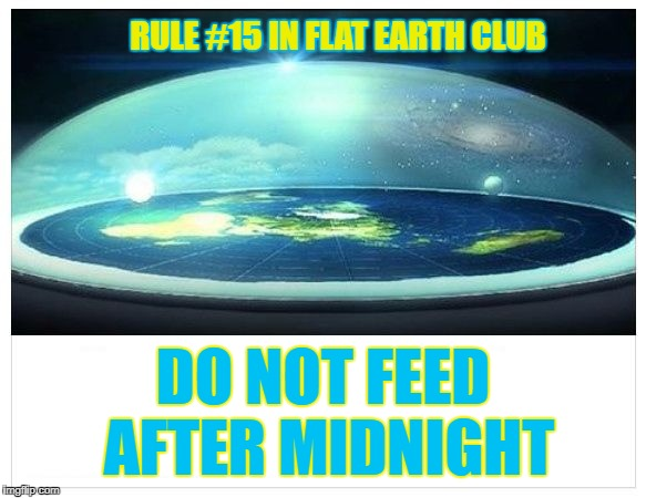 Do not feed after midnight | RULE #15 IN FLAT EARTH CLUB DO NOT FEED AFTER MIDNIGHT | image tagged in flat earth dome,rule 15,midnight,feed,flat earth | made w/ Imgflip meme maker