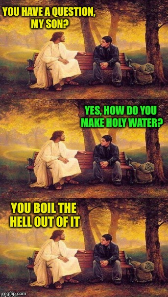 YOU HAVE A QUESTION, MY SON? YOU BOIL THE HELL OUT OF IT YES, HOW DO YOU MAKE HOLY WATER? | made w/ Imgflip meme maker
