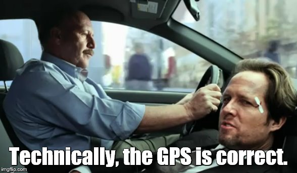 Technically, the GPS is correct. | made w/ Imgflip meme maker