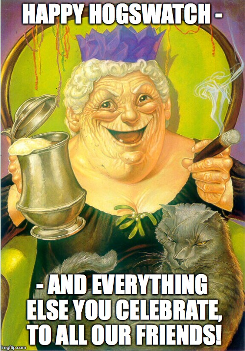 Nanny Ogg | HAPPY HOGSWATCH - - AND EVERYTHING ELSE YOU CELEBRATE, TO ALL OUR FRIENDS! | image tagged in pratchett,discworld ogg | made w/ Imgflip meme maker