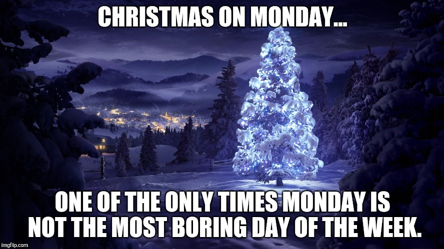 A New Week V | CHRISTMAS ON MONDAY... ONE OF THE ONLY TIMES MONDAY IS NOT THE MOST BORING DAY OF THE WEEK. | image tagged in blue chistmas,meme,meme monday,monday,christmas,a new week | made w/ Imgflip meme maker
