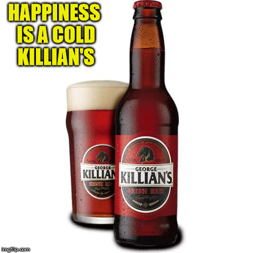 HAPPINESS IS A COLD KILLIAN'S | made w/ Imgflip meme maker