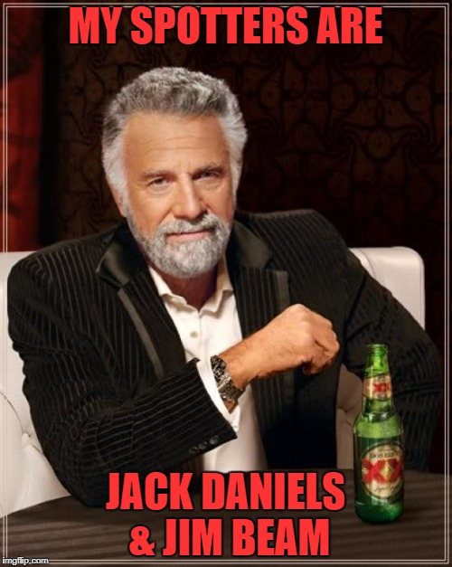 The Most Interesting Man In The World Meme | MY SPOTTERS ARE JACK DANIELS & JIM BEAM | image tagged in memes,the most interesting man in the world | made w/ Imgflip meme maker