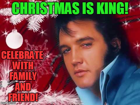 Christmas Elvis | CHRISTMAS IS KING! CELEBRATE WITH FAMILY AND FRIEND! | image tagged in christmas elvis | made w/ Imgflip meme maker