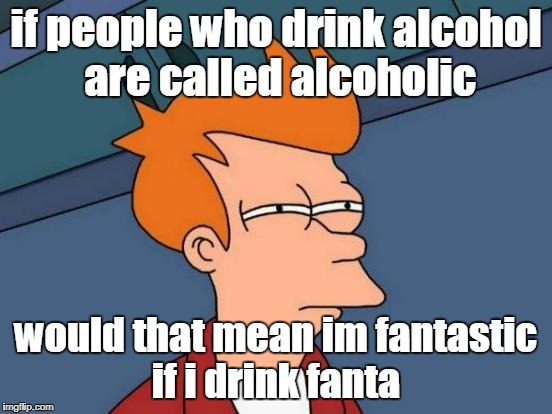 Futurama Fry Meme | if people who drink alcohol are called alcoholic would that mean im fantastic if i drink fanta | image tagged in memes,futurama fry,funny,ssby,fanta claus,the_lapsed_jedi | made w/ Imgflip meme maker
