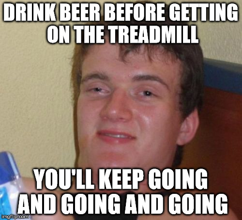 10 Guy Meme | DRINK BEER BEFORE GETTING ON THE TREADMILL YOU'LL KEEP GOING AND GOING AND GOING | image tagged in memes,10 guy | made w/ Imgflip meme maker