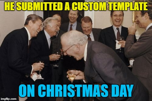 It might feature by New Year... :) | HE SUBMITTED A CUSTOM TEMPLATE ON CHRISTMAS DAY | image tagged in memes,laughing men in suits,christmas,custom template | made w/ Imgflip meme maker