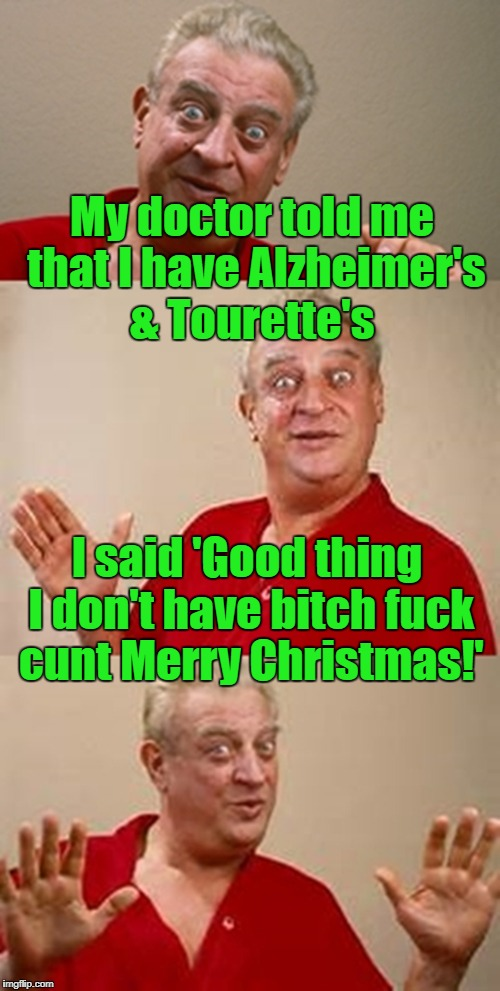 NSFW Christmas greetings! | My doctor told me that I have Alzheimer's & Tourette's I said 'Good thing I don't have b**ch f**k c**t Merry Christmas!' | image tagged in bad pun dangerfield,alzheimers,tourettes guy,merry christmas | made w/ Imgflip meme maker