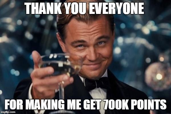 thank you all | THANK YOU EVERYONE FOR MAKING ME GET 700K POINTS | image tagged in memes,leonardo dicaprio cheers,ssby,thanks | made w/ Imgflip meme maker