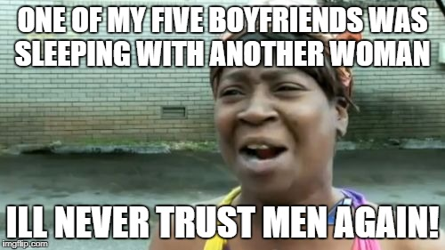 Aint Nobody Got Time For That Meme | ONE OF MY FIVE BOYFRIENDS WAS SLEEPING WITH ANOTHER WOMAN ILL NEVER TRUST MEN AGAIN! | image tagged in memes,aint nobody got time for that | made w/ Imgflip meme maker