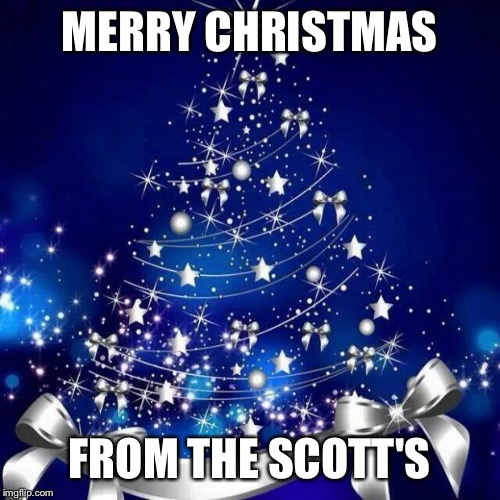Merry Christmas  | MERRY CHRISTMAS FROM THE SCOTT'S | image tagged in merry christmas | made w/ Imgflip meme maker
