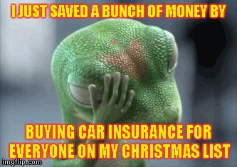 I JUST SAVED A BUNCH OF MONEY BY BUYING CAR INSURANCE FOR EVERYONE ON MY CHRISTMAS LIST | made w/ Imgflip meme maker