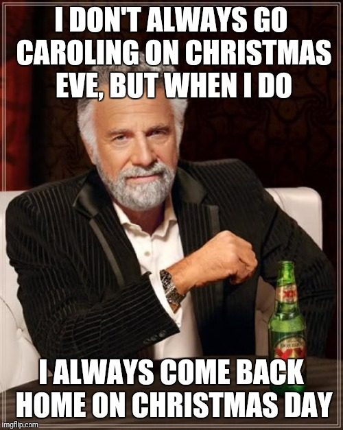 Im regret nothing  | I DON'T ALWAYS GO CAROLING ON CHRISTMAS EVE, BUT WHEN I DO I ALWAYS COME BACK HOME ON CHRISTMAS DAY | image tagged in memes,the most interesting man in the world,christmas,christmas carol,caroling | made w/ Imgflip meme maker