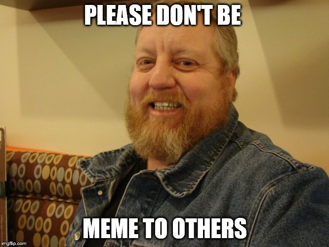 jay man | PLEASE DON'T BE MEME TO OTHERS | image tagged in jay man | made w/ Imgflip meme maker