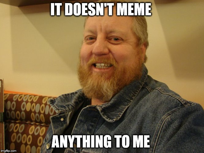 jay man | IT DOESN'T MEME ANYTHING TO ME | image tagged in jay man | made w/ Imgflip meme maker