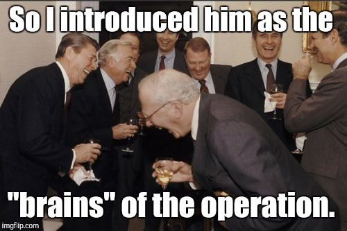"Laughing Men In Suits Meme | So I introduced him as the ""brains"" of the operation. 