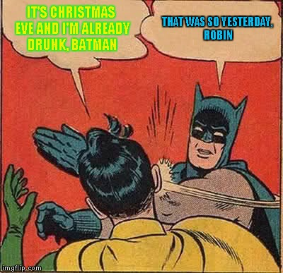 Batman Slapping Robin Meme | IT'S CHRISTMAS EVE AND I'M ALREADY DRUNK, BATMAN THAT WAS SO YESTERDAY, ROBIN | image tagged in memes,batman slapping robin | made w/ Imgflip meme maker
