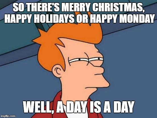 Futurama Fry Meme | SO THERE'S MERRY CHRISTMAS, HAPPY HOLIDAYS OR HAPPY MONDAY WELL, A DAY IS A DAY | image tagged in memes,futurama fry | made w/ Imgflip meme maker