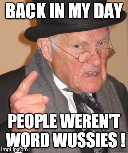 Back In My Day Meme | BACK IN MY DAY PEOPLE WEREN'T WORD WUSSIES ! | image tagged in memes,back in my day | made w/ Imgflip meme maker