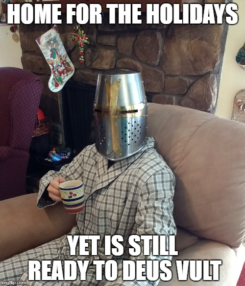 A Crusader taking a break from Deus Vulting | HOME FOR THE HOLIDAYS YET IS STILL READY TO DEUS VULT | image tagged in crusader,deus vult,holidays | made w/ Imgflip meme maker