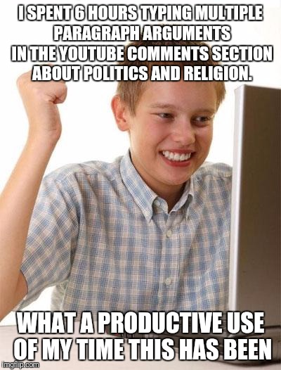 First Day On The Internet Kid | I SPENT 6 HOURS TYPING MULTIPLE PARAGRAPH ARGUMENTS IN THE YOUTUBE COMMENTS SECTION ABOUT POLITICS AND RELIGION. WHAT A PRODUCTIVE USE OF MY | image tagged in religion,politics,democrats,republicans,atheists,christians | made w/ Imgflip meme maker