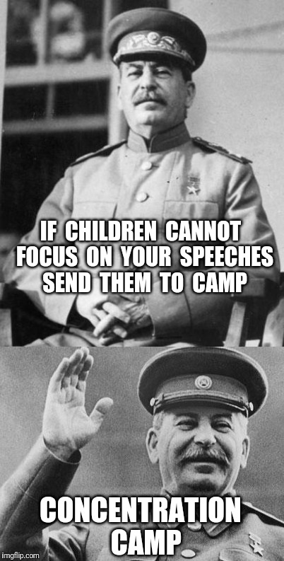 Advice for Communist Dictators | IF  CHILDREN  CANNOT  FOCUS  ON  YOUR  SPEECHES  SEND  THEM  TO  CAMP CONCENTRATION  CAMP | image tagged in concentration camp,stalin,communism | made w/ Imgflip meme maker