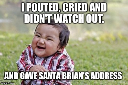 Evil Toddler Meme | I POUTED, CRIED AND DIDN'T WATCH OUT. AND GAVE SANTA BRIAN'S ADDRESS | image tagged in memes,evil toddler | made w/ Imgflip meme maker
