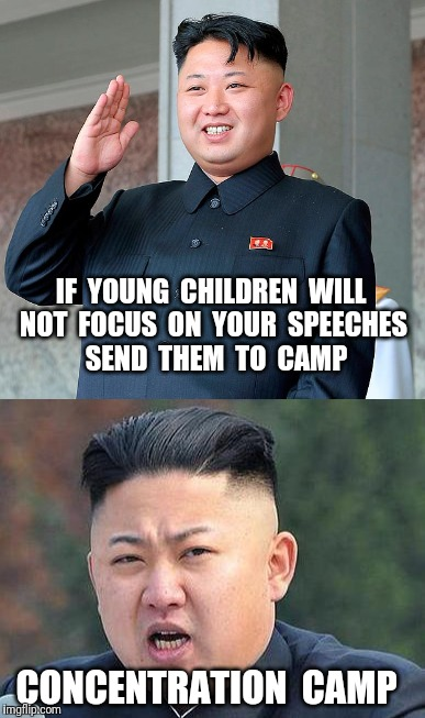 Advice for overweight Dictators | IF  YOUNG  CHILDREN  WILL NOT  FOCUS  ON  YOUR  SPEECHES  SEND  THEM  TO  CAMP CONCENTRATION  CAMP | image tagged in kim jong un,concentration camp,communism | made w/ Imgflip meme maker