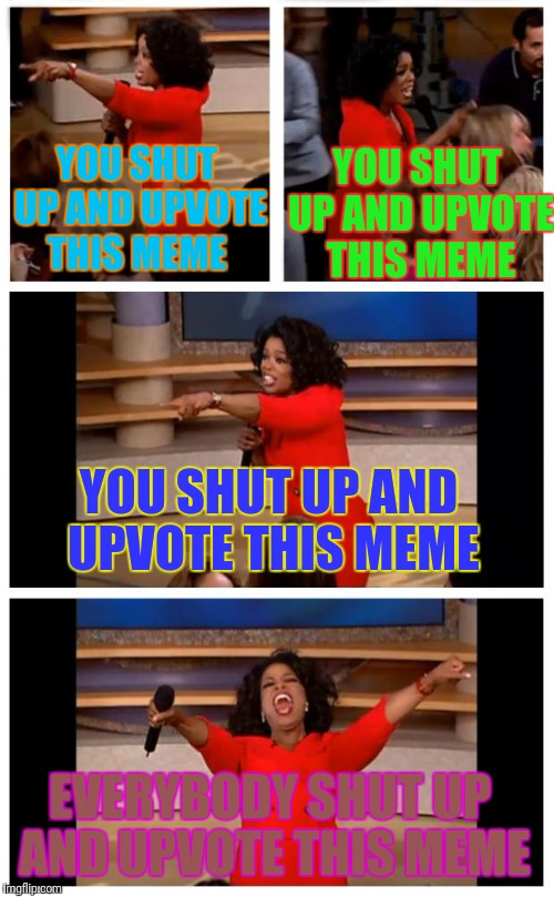 Shut up and upvote | YOU SHUT UP AND UPVOTE THIS MEME EVERYBODY SHUT UP AND UPVOTE THIS MEME YOU SHUT UP AND UPVOTE THIS MEME YOU SHUT UP AND UPVOTE THIS MEME | image tagged in memes,oprah you get a car everybody gets a car,shut up and upvote | made w/ Imgflip meme maker