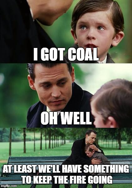 Finding Neverland Meme | I GOT COAL OH WELL AT LEAST WE'LL HAVE SOMETHING TO KEEP THE FIRE GOING | image tagged in memes,finding neverland | made w/ Imgflip meme maker
