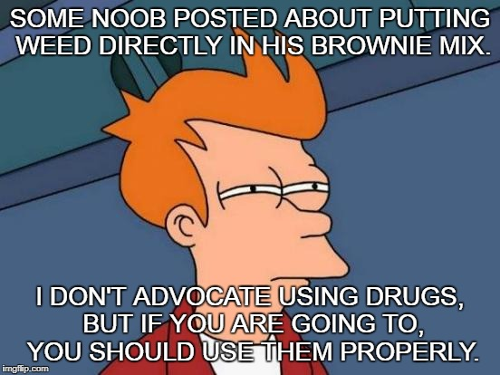 Futurama Fry Meme | SOME NOOB POSTED ABOUT PUTTING WEED DIRECTLY IN HIS BROWNIE MIX. I DON'T ADVOCATE USING DRUGS, BUT IF YOU ARE GOING TO, YOU SHOULD USE THEM  | image tagged in memes,futurama fry | made w/ Imgflip meme maker