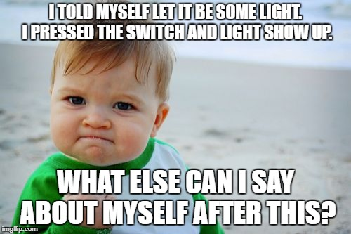Success Kid Original | I TOLD MYSELF LET IT BE SOME LIGHT.  I PRESSED THE SWITCH AND LIGHT SHOW UP. WHAT ELSE CAN I SAY ABOUT MYSELF AFTER THIS? | image tagged in memes,success kid original | made w/ Imgflip meme maker