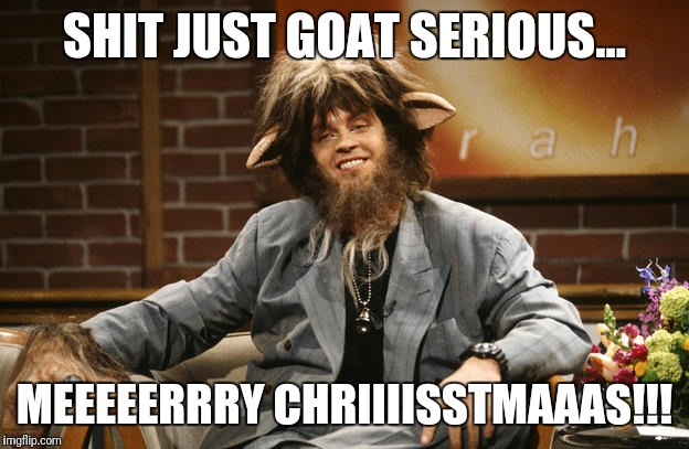 SHIT JUST GOAT SERIOUS... MEEEEERRRY CHRIIIISSTMAAAS!!! | image tagged in goat boy | made w/ Imgflip meme maker